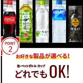 POINT2 お好きな製品が選べる!缶・ペットボトル・カップどれでもOK!